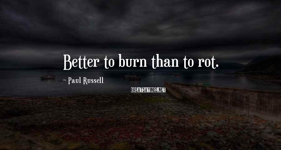 Paul Russell Sayings: Better to burn than to rot.