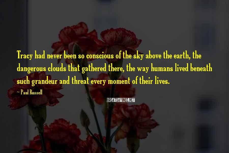Paul Russell Sayings: Tracy had never been so conscious of the sky above the earth, the dangerous clouds