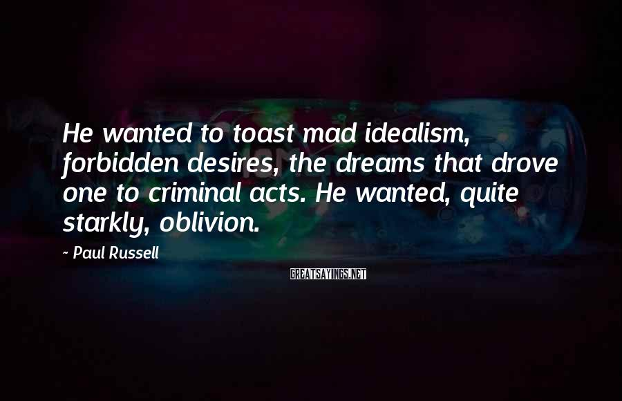 Paul Russell Sayings: He wanted to toast mad idealism, forbidden desires, the dreams that drove one to criminal