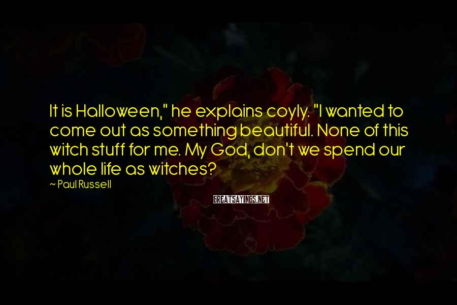 "Paul Russell Sayings: It is Halloween,"" he explains coyly. ""I wanted to come out as something beautiful. None"