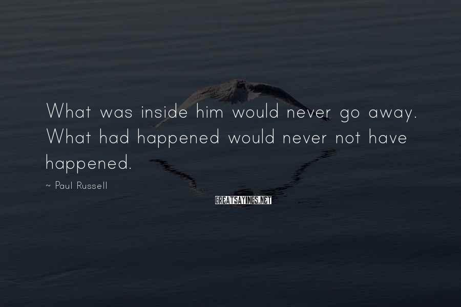 Paul Russell Sayings: What was inside him would never go away. What had happened would never not have