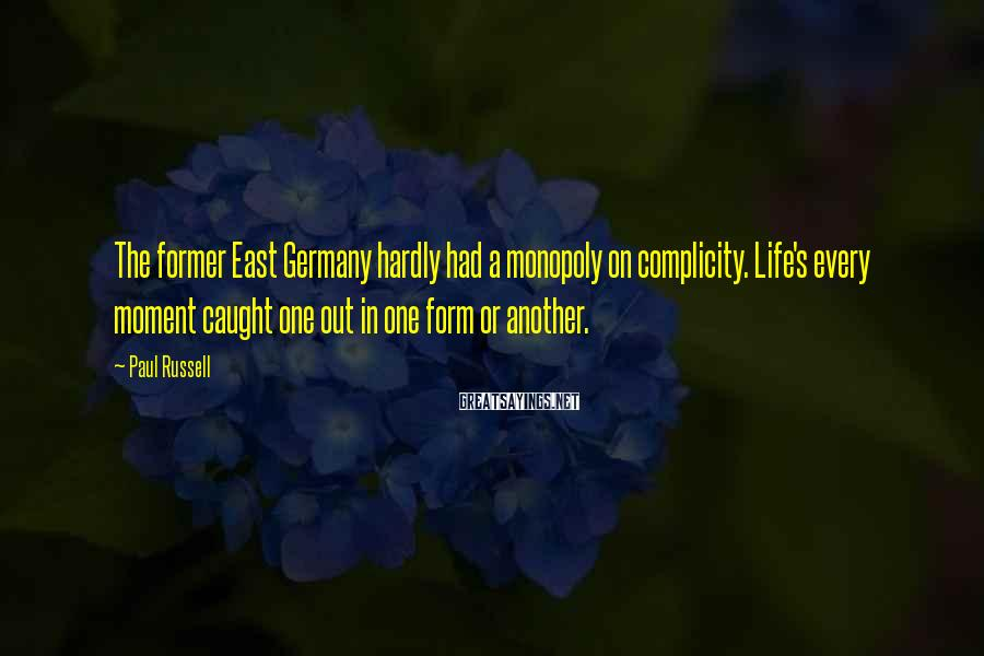 Paul Russell Sayings: The former East Germany hardly had a monopoly on complicity. Life's every moment caught one