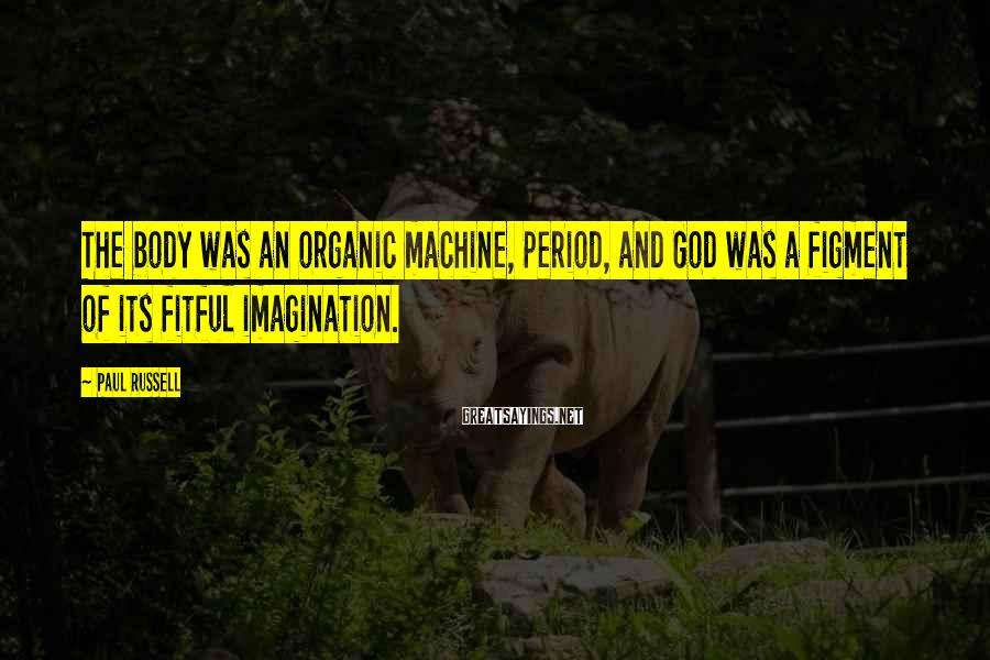 Paul Russell Sayings: The body was an organic machine, period, and God was a figment of its fitful
