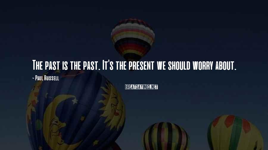 Paul Russell Sayings: The past is the past. It's the present we should worry about.