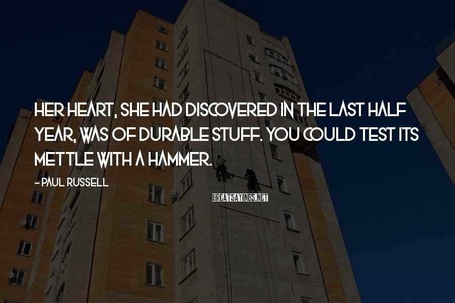 Paul Russell Sayings: Her heart, she had discovered in the last half year, was of durable stuff. You