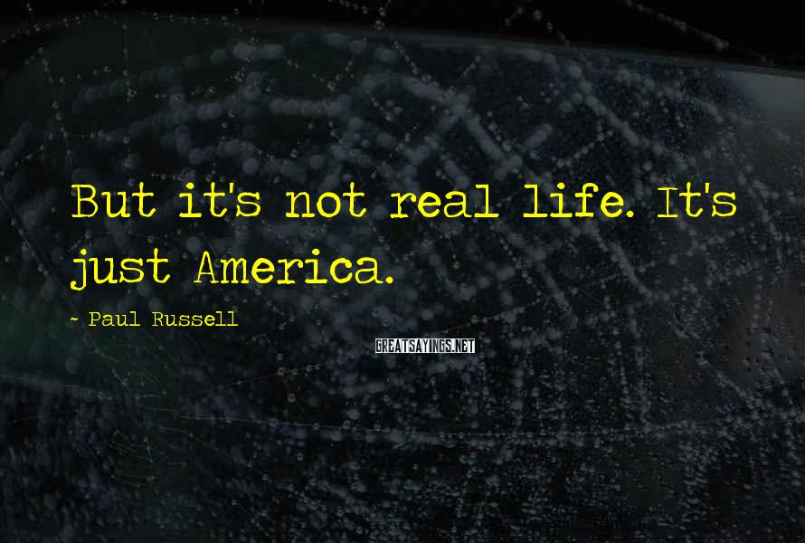 Paul Russell Sayings: But it's not real life. It's just America.