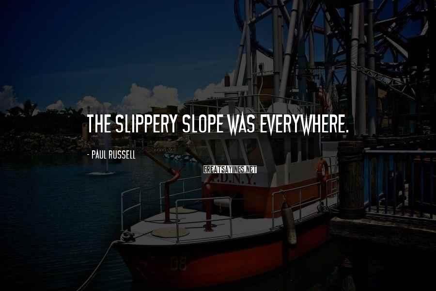 Paul Russell Sayings: The slippery slope was everywhere.