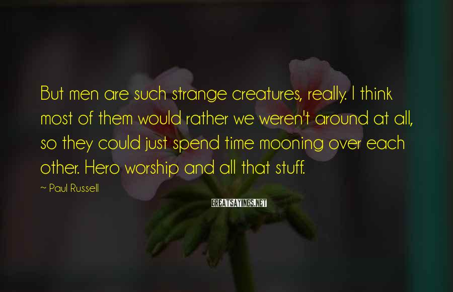 Paul Russell Sayings: But men are such strange creatures, really. I think most of them would rather we