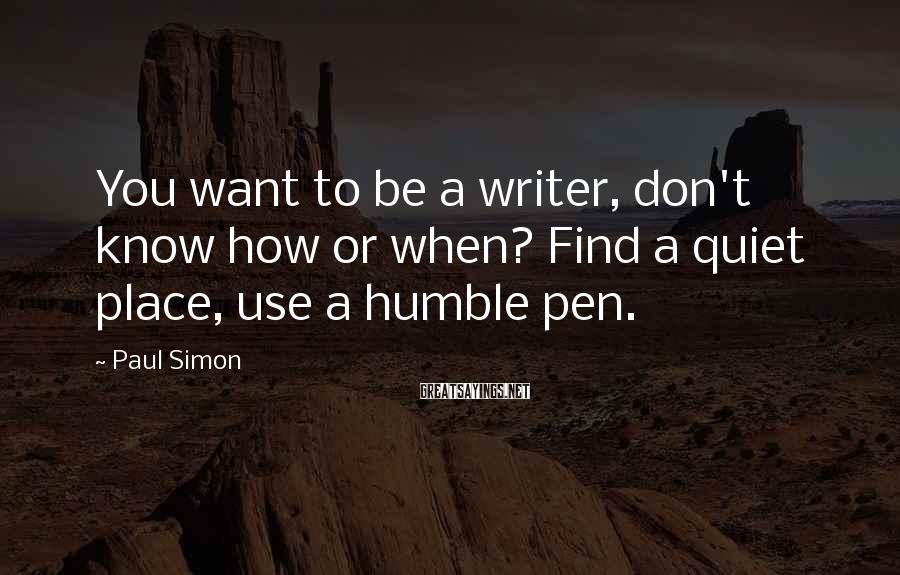 Paul Simon Sayings: You want to be a writer, don't know how or when? Find a quiet place,