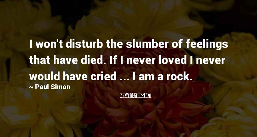Paul Simon Sayings: I won't disturb the slumber of feelings that have died. If I never loved I
