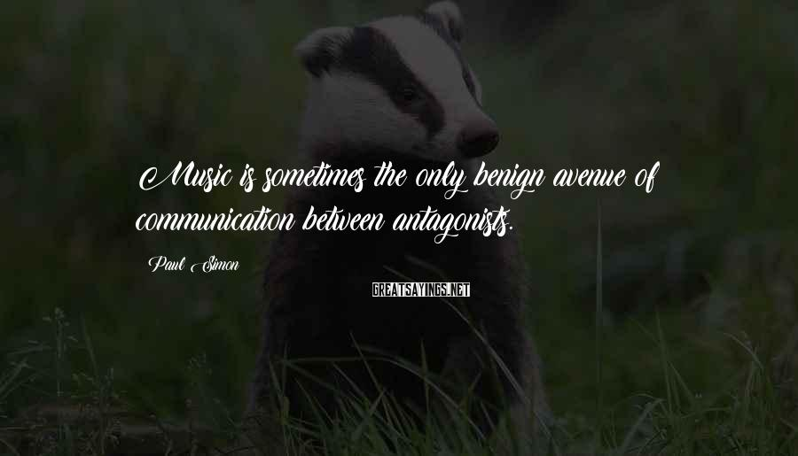 Paul Simon Sayings: Music is sometimes the only benign avenue of communication between antagonists.