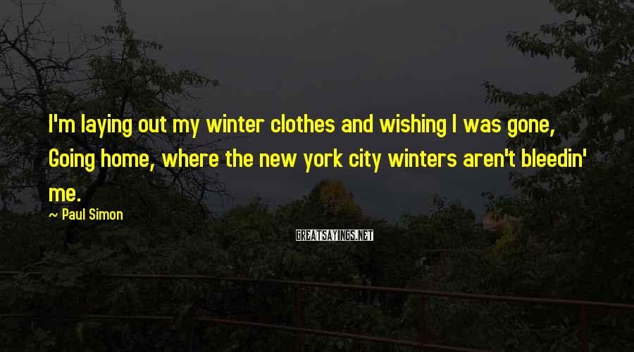 Paul Simon Sayings: I'm laying out my winter clothes and wishing I was gone, Going home, where the