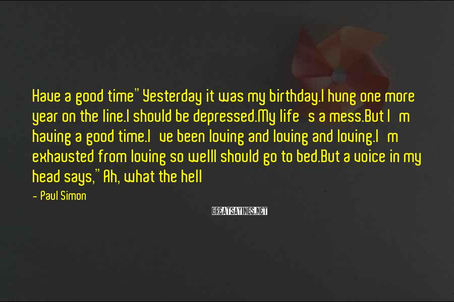 "Paul Simon Sayings: Have a good time""Yesterday it was my birthday.I hung one more year on the line.I"