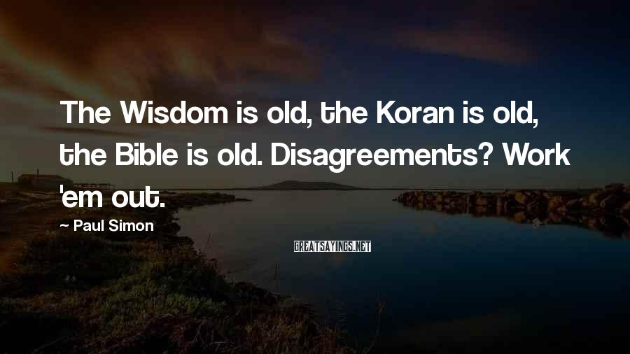 Paul Simon Sayings: The Wisdom is old, the Koran is old, the Bible is old. Disagreements? Work 'em