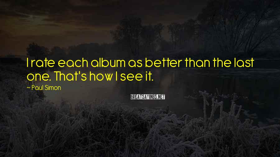 Paul Simon Sayings: I rate each album as better than the last one. That's how I see it.