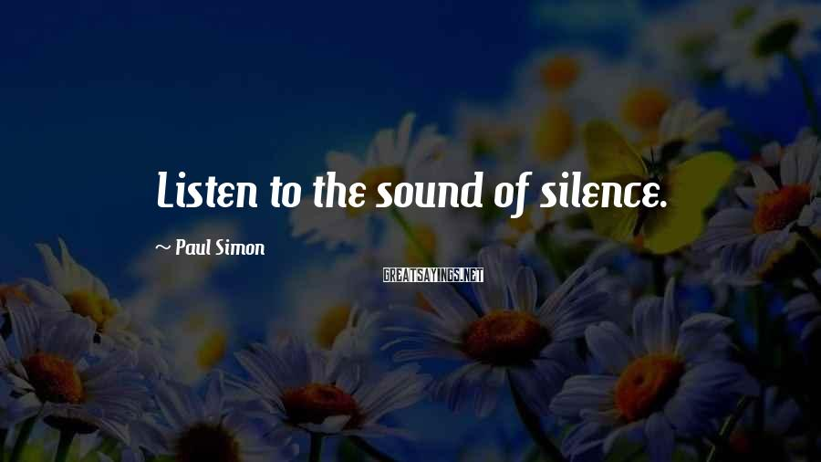 Paul Simon Sayings: Listen to the sound of silence.