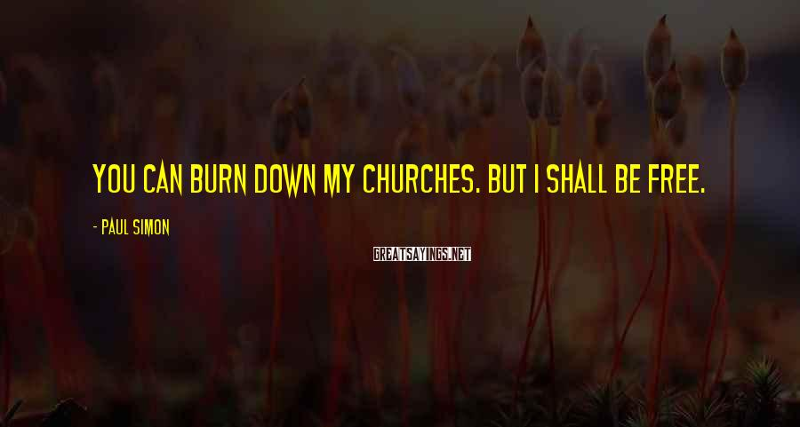 Paul Simon Sayings: You can burn down my churches. But I shall be free.
