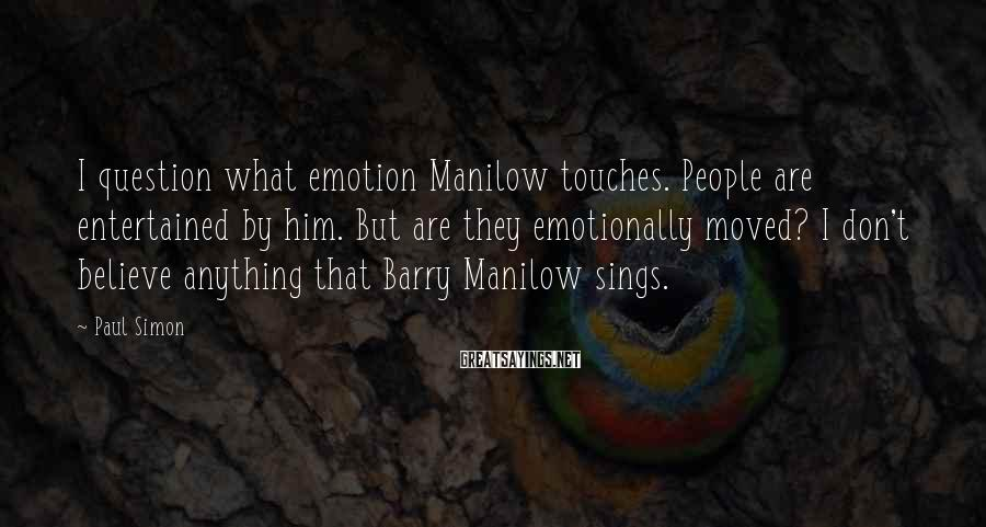 Paul Simon Sayings: I question what emotion Manilow touches. People are entertained by him. But are they emotionally