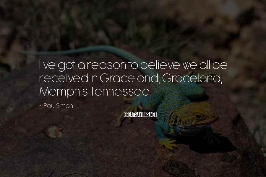 Paul Simon Sayings: I've got a reason to believe we all be received in Graceland, Graceland, Memphis Tennessee.