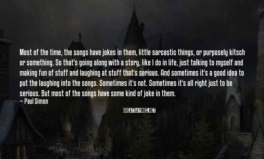 Paul Simon Sayings: Most of the time, the songs have jokes in them, little sarcastic things, or purposely