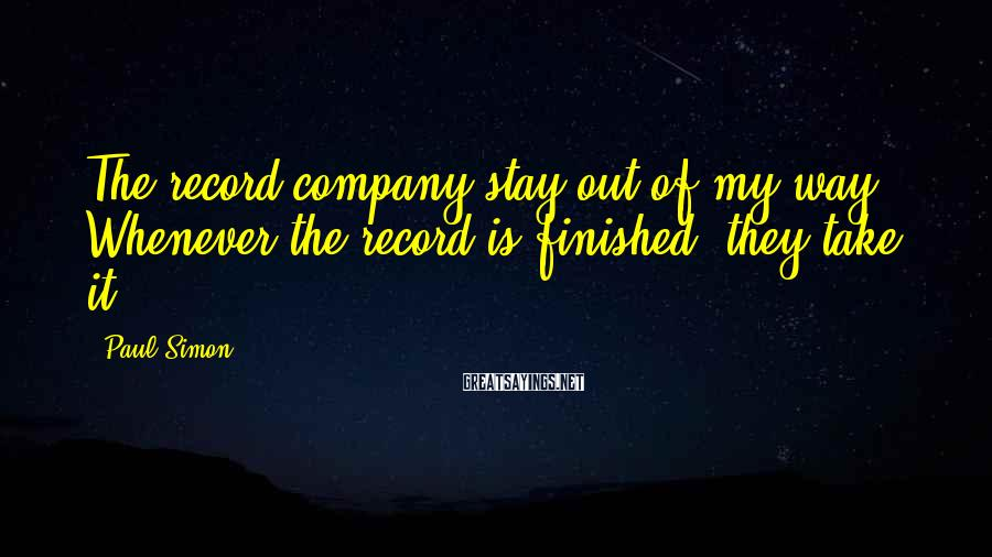 Paul Simon Sayings: The record company stay out of my way. Whenever the record is finished, they take