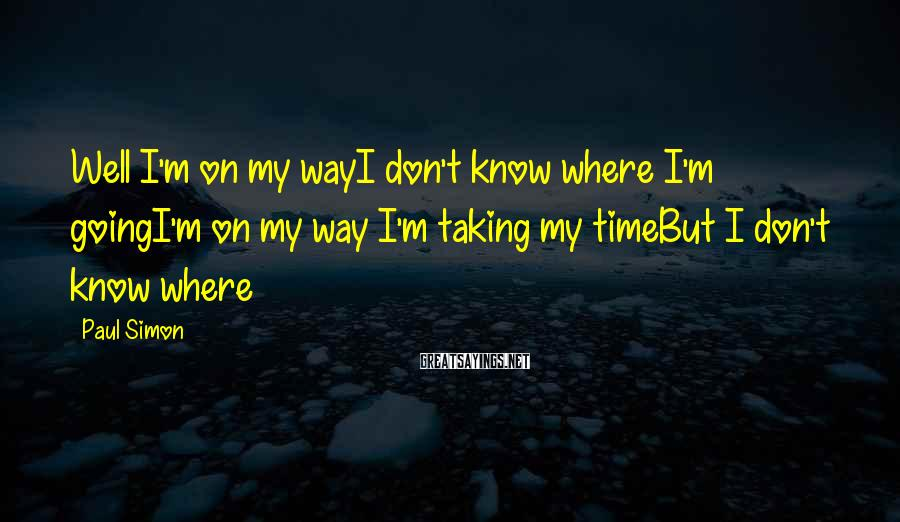 Paul Simon Sayings: Well I'm on my wayI don't know where I'm goingI'm on my way I'm taking