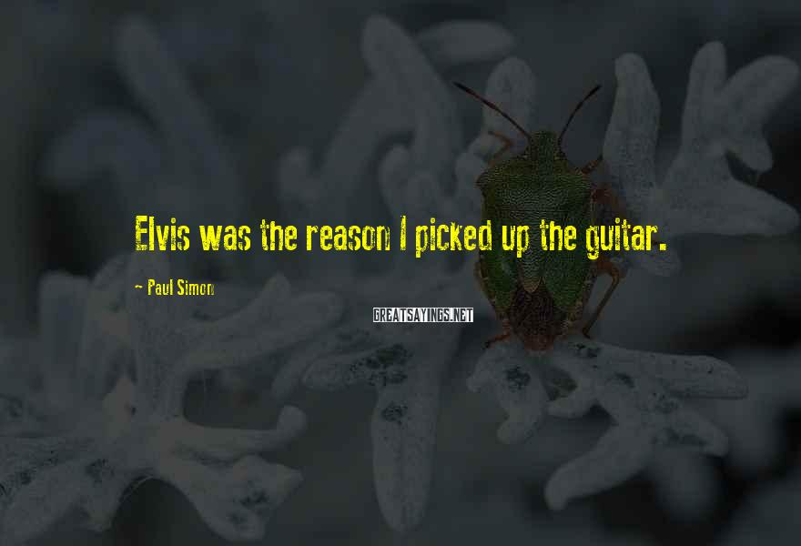 Paul Simon Sayings: Elvis was the reason I picked up the guitar.