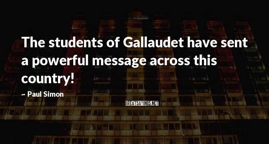 Paul Simon Sayings: The students of Gallaudet have sent a powerful message across this country!