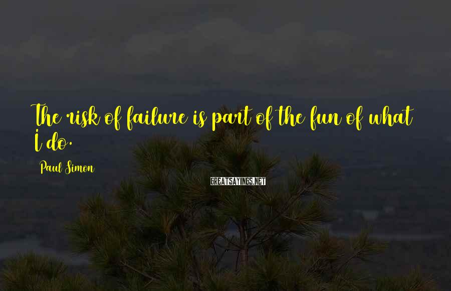 Paul Simon Sayings: The risk of failure is part of the fun of what I do.