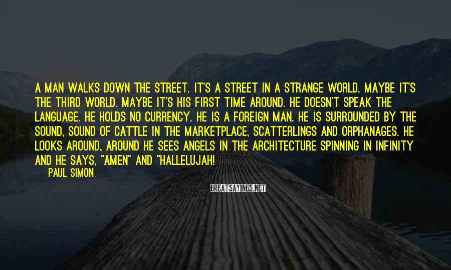 Paul Simon Sayings: A man walks down the street. It's a street in a strange world. Maybe it's