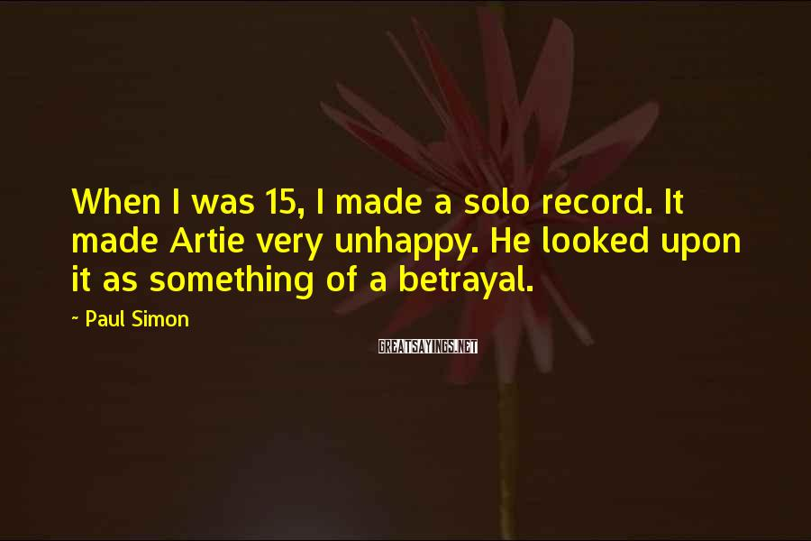 Paul Simon Sayings: When I was 15, I made a solo record. It made Artie very unhappy. He