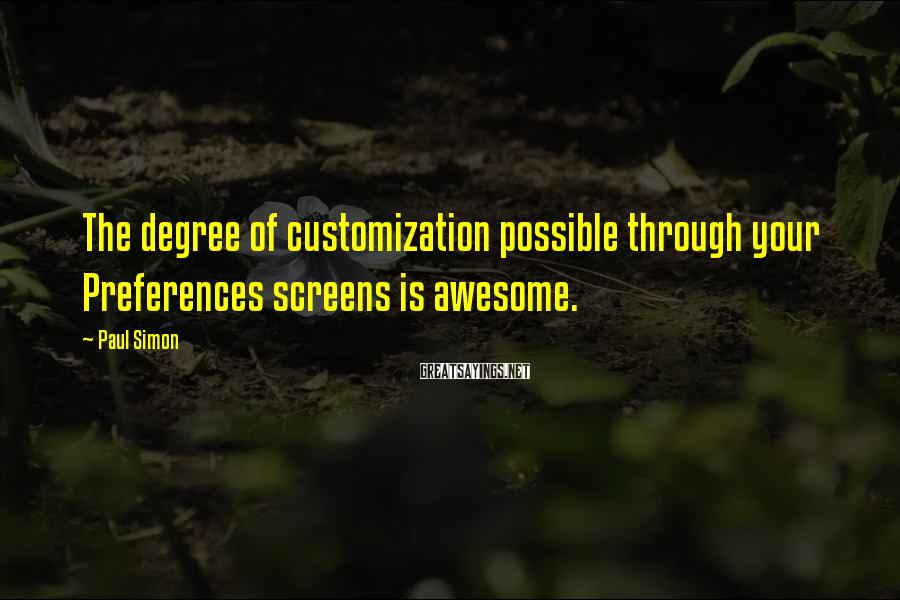 Paul Simon Sayings: The degree of customization possible through your Preferences screens is awesome.
