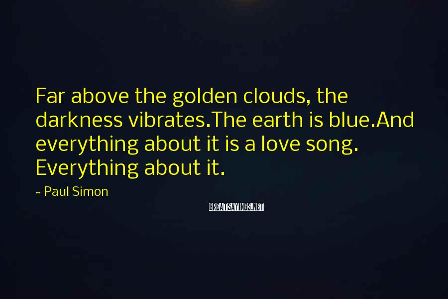 Paul Simon Sayings: Far above the golden clouds, the darkness vibrates.The earth is blue.And everything about it is