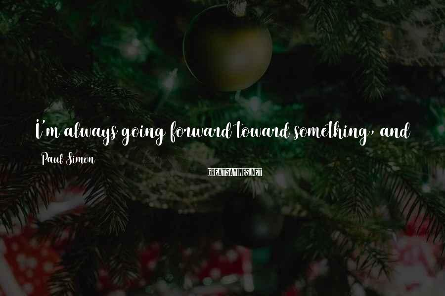 Paul Simon Sayings: I'm always going forward toward something, and that something is usually an album, because I