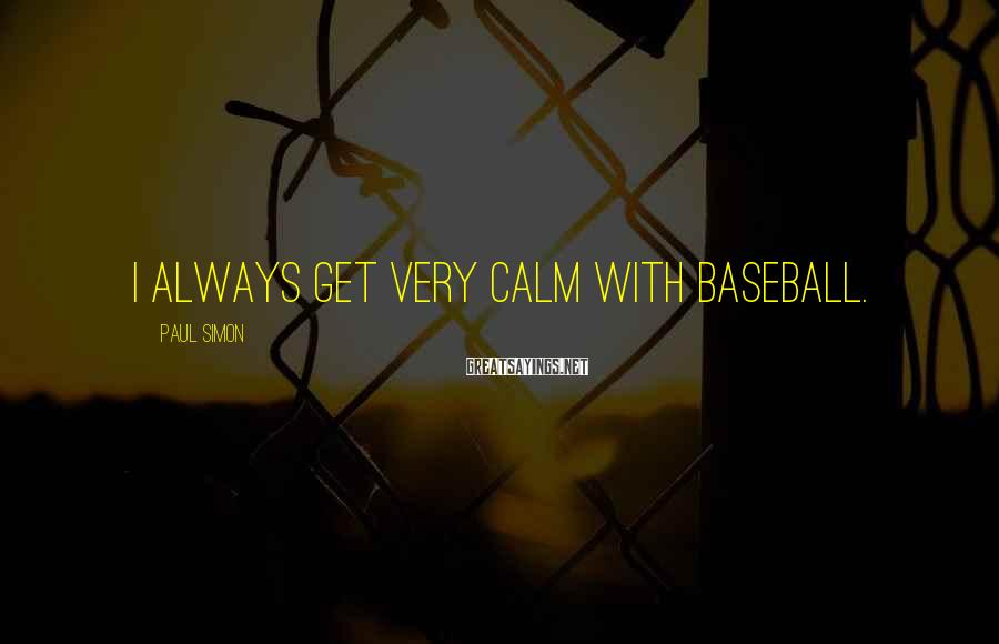 Paul Simon Sayings: I always get very calm with baseball.