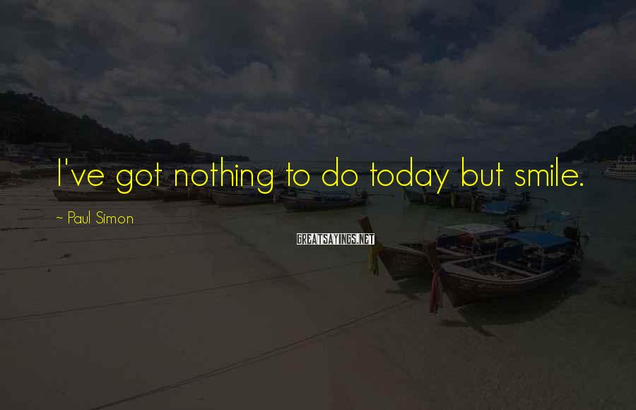 Paul Simon Sayings: I've got nothing to do today but smile.