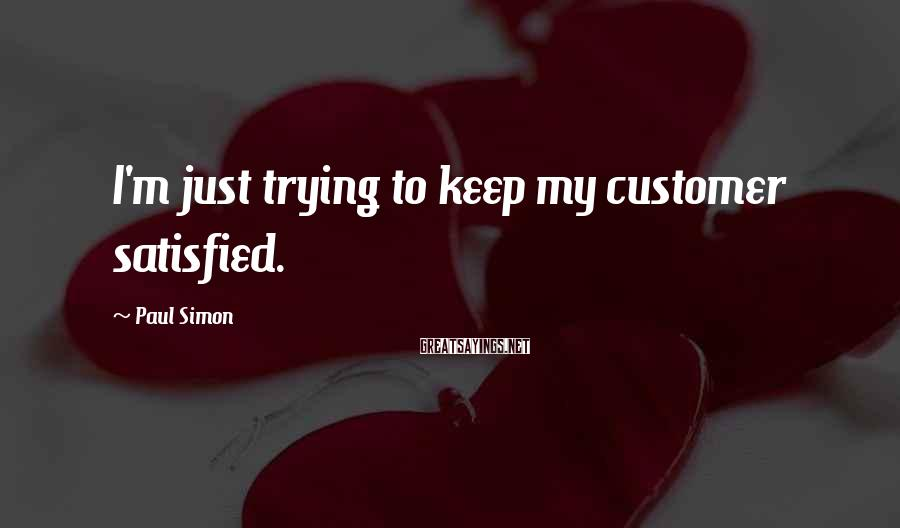 Paul Simon Sayings: I'm just trying to keep my customer satisfied.