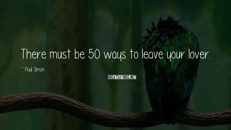 Paul Simon Sayings: There must be 50 ways to leave your lover.