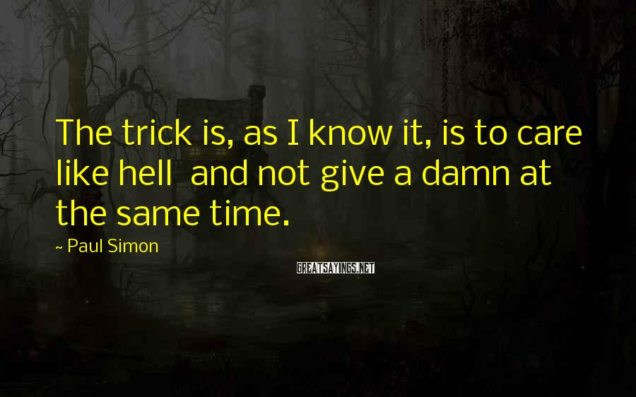 Paul Simon Sayings: The trick is, as I know it, is to care like hell and not give