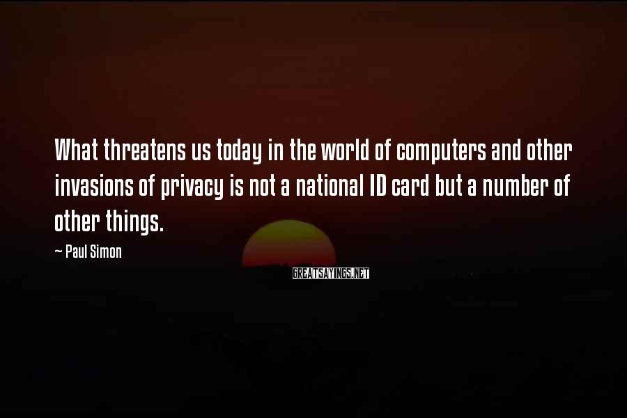 Paul Simon Sayings: What threatens us today in the world of computers and other invasions of privacy is