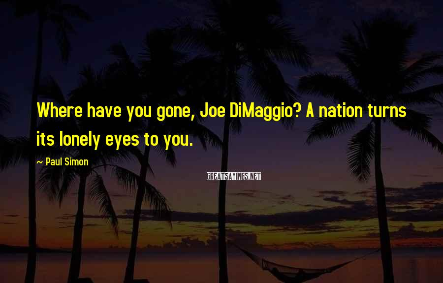 Paul Simon Sayings: Where have you gone, Joe DiMaggio? A nation turns its lonely eyes to you.
