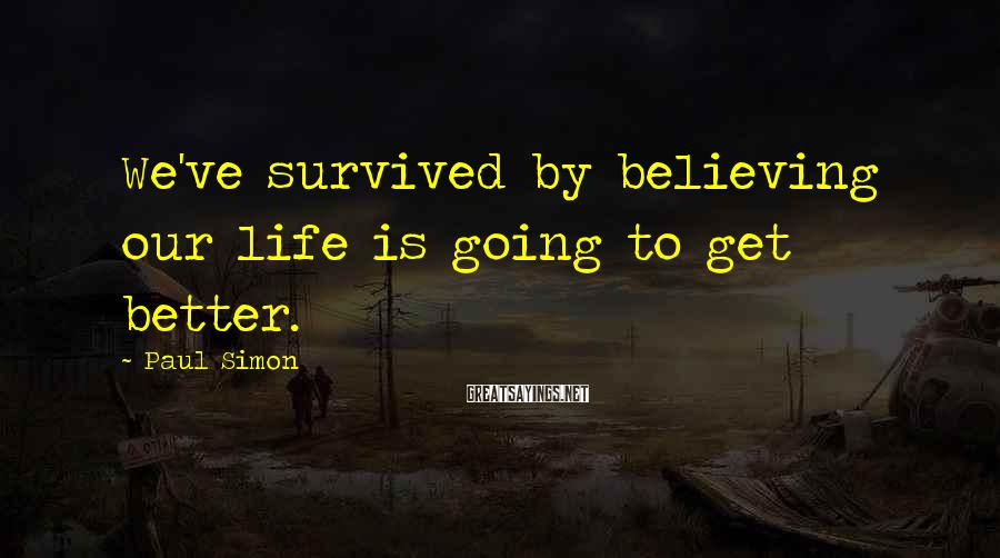 Paul Simon Sayings: We've survived by believing our life is going to get better.