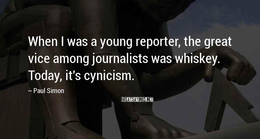 Paul Simon Sayings: When I was a young reporter, the great vice among journalists was whiskey. Today, it's