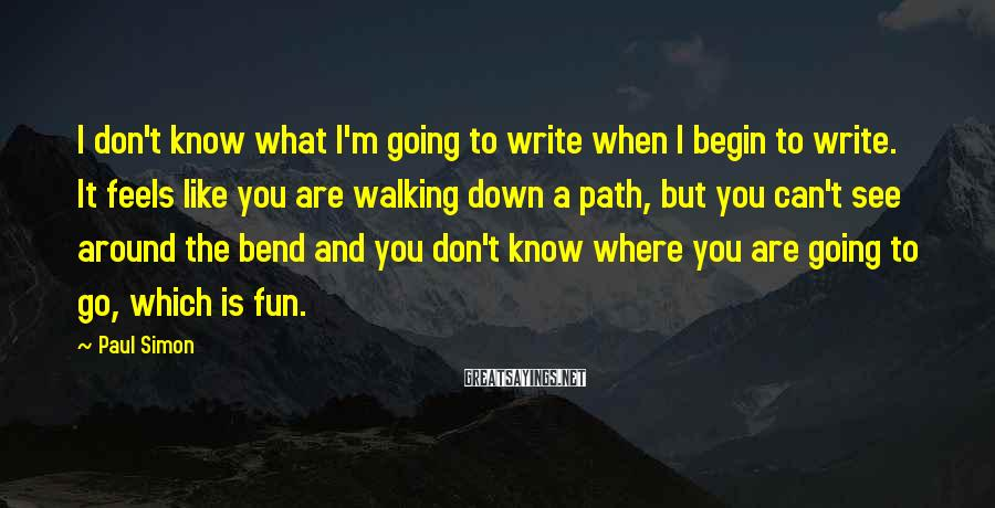Paul Simon Sayings: I don't know what I'm going to write when I begin to write. It feels
