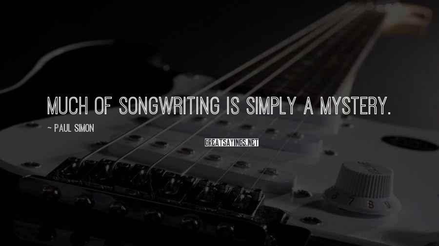Paul Simon Sayings: Much of songwriting is simply a mystery.