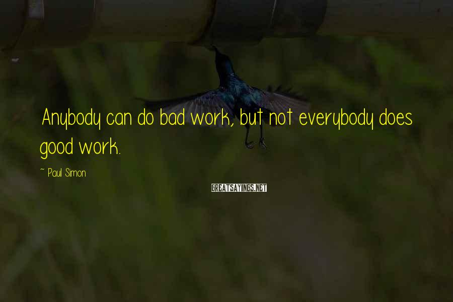Paul Simon Sayings: Anybody can do bad work, but not everybody does good work.