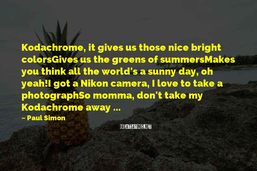 Paul Simon Sayings: Kodachrome, it gives us those nice bright colorsGives us the greens of summersMakes you think