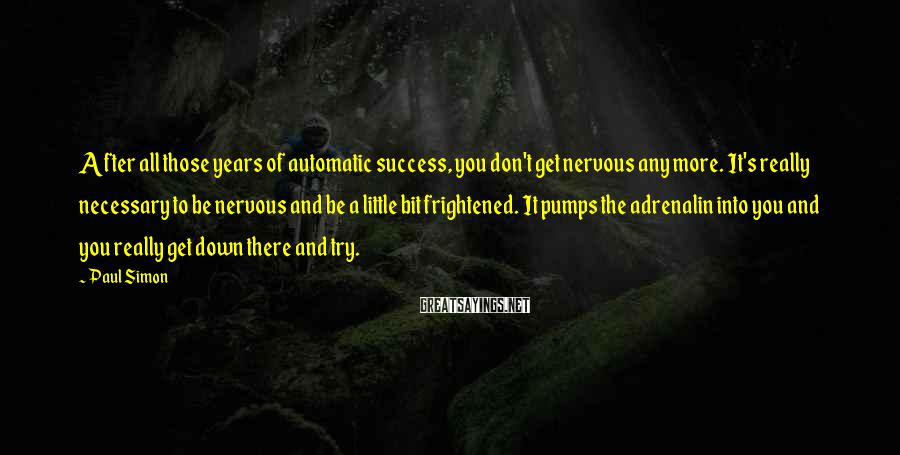 Paul Simon Sayings: After all those years of automatic success, you don't get nervous any more. It's really