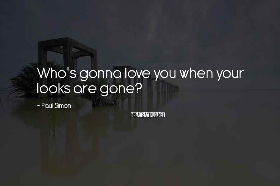 Paul Simon Sayings: Who's gonna love you when your looks are gone?