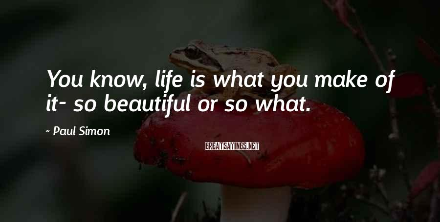 Paul Simon Sayings: You know, life is what you make of it- so beautiful or so what.
